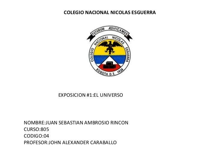 COLEGIO NACIONAL NICOLAS ESGUERRA            EXPOSICION #1:EL UNIVERSONOMBRE:JUAN SEBASTIAN AMBROSIO RINCONCURSO:805CODIGO...