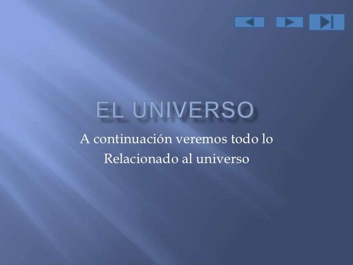 A continuación veremos todo lo    Relacionado al universo