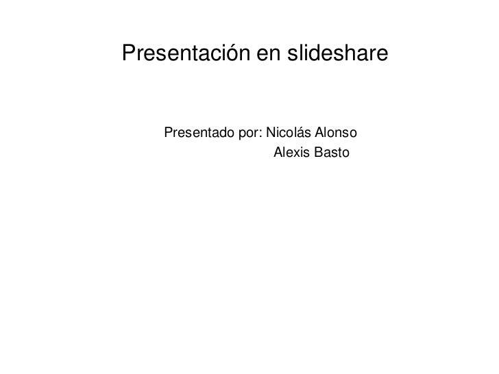 Presentación en slideshare    Presentado por: Nicolás Alonso                     Alexis Basto