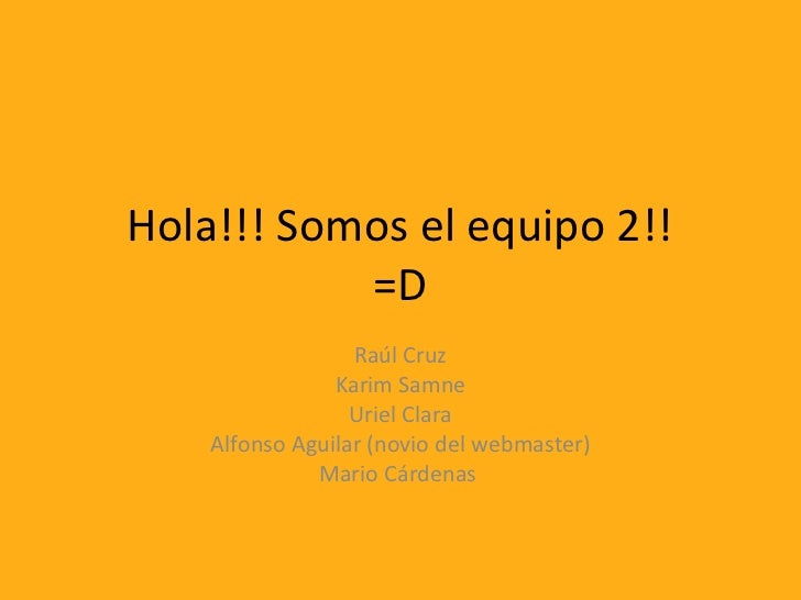 Hola!!! Somos el equipo 2!!           =D                  Raúl Cruz                Karim Samne                  Uriel Clar...