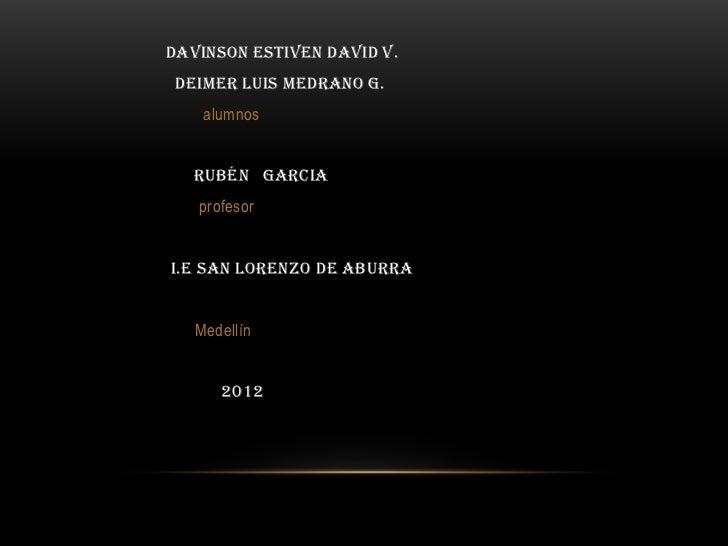 Davinson estiven David v. Deimer Luis Medrano G.    alumnos   Rubén Garcia   profesori.e san Lorenzo de aburra   Medellín ...