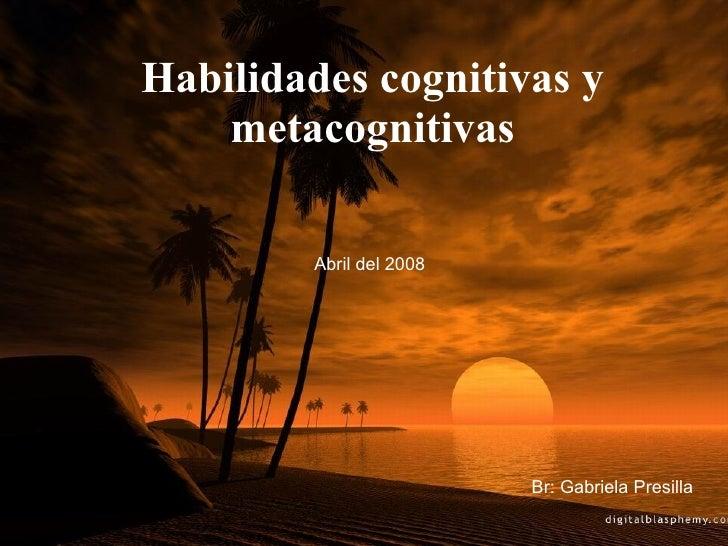 Habilidades cognitivas y metacognitivas Br: Gabriela Presilla Abril del 2008