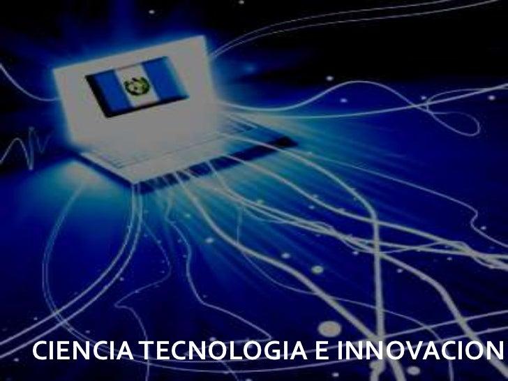 CIENCIA TECNOLOGIA E INNOVACION
