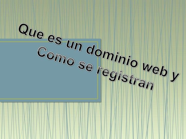 • Un dominio (nombre de dominio o domain name) es  la dirección de una web, por ejemplo google.com, o  youtube.com.