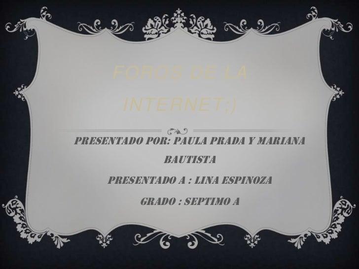 FOROS DE LA       INTERNET;)PRESENTADO POR: PAULA PRADA Y MARIANA              BAUTISTA     PRESENTADO A : LINA ESPINOZA  ...