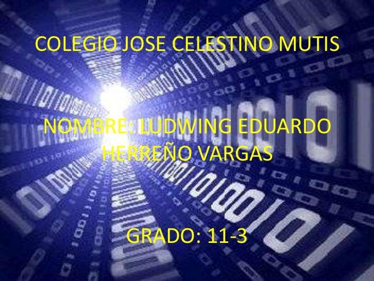 COLEGIO JOSE CELESTINO MUTISNOMBRE: LUDWING EDUARDO    HERREÑO VARGAS        GRADO: 11-3