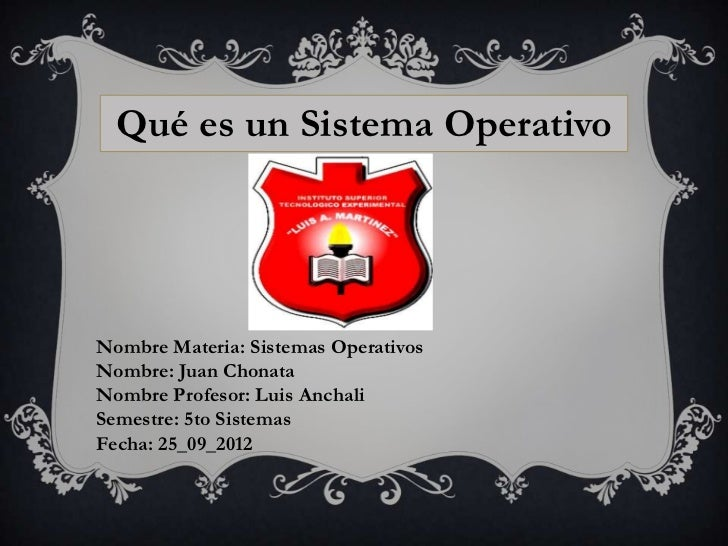 Qué es un Sistema OperativoNombre Materia: Sistemas OperativosNombre: Juan ChonataNombre Profesor: Luis AnchaliSemestre: 5...