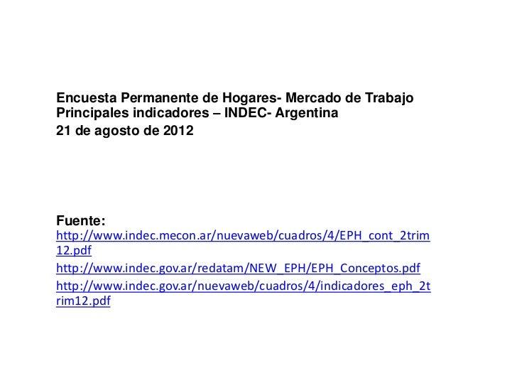 Encuesta Permanente de Hogares- Mercado de TrabajoPrincipales indicadores – INDEC- Argentina21 de agosto de 2012Fuente:htt...