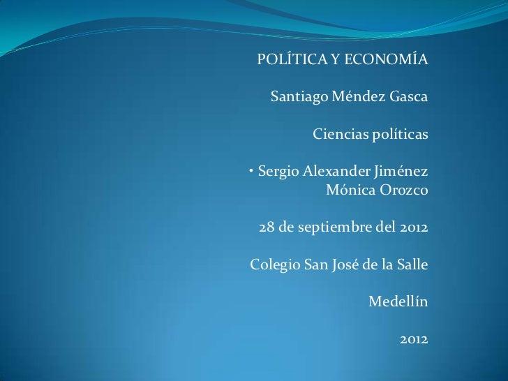 POLÍTICA Y ECONOMÍA   Santiago Méndez Gasca         Ciencias políticas• Sergio Alexander Jiménez            Mónica Orozco ...
