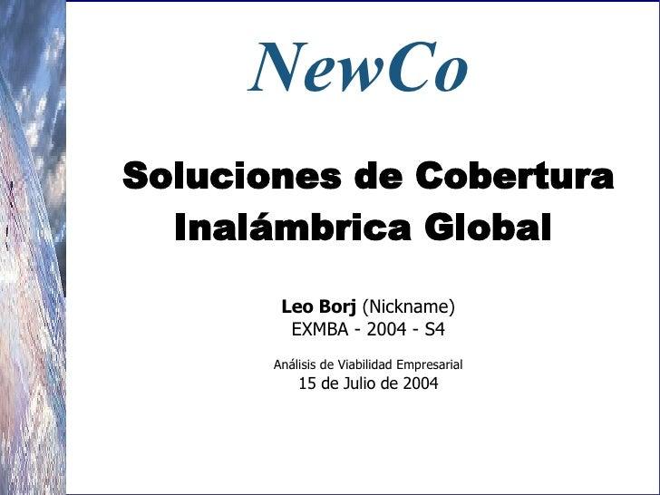 NewCo   Soluciones de Cobertura  Inalámbrica Global   Leo Borj  (Nickname) EXMBA - 2004 - S4  Análisis de Viabilidad Em...