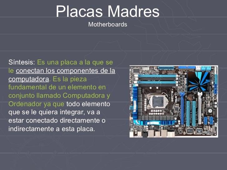 Placas Madres                         MotherboardsSíntesis: Es una placa a la que sele conectan los componentes de lacompu...