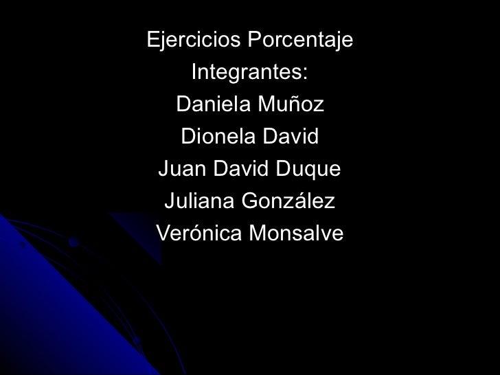 Ejercicios Porcentaje     Integrantes:   Daniela Muñoz   Dionela David Juan David Duque  Juliana González Verónica Monsalve