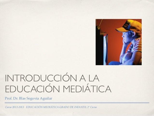 INTRODUCCIÓN A LAEDUCACIÓN MEDIÁTICAProf. Dr. Blas Segovia AguilarCurso 2012-2013 EDUCACIÓN MEDIÁTICA GRADO DE INFANTIL 2º...
