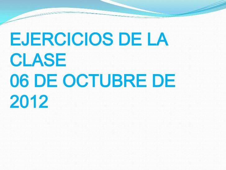 EJERCICIOS DE LACLASE06 DE OCTUBRE DE2012