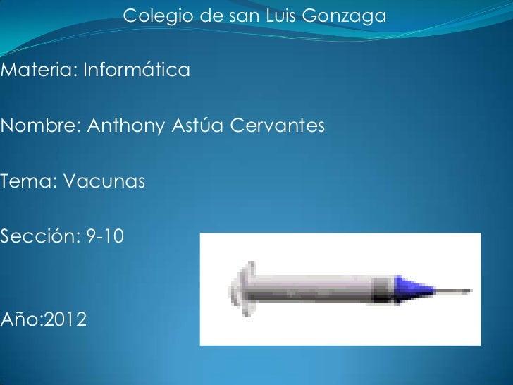 Colegio de san Luis GonzagaMateria: InformáticaNombre: Anthony Astúa CervantesTema: VacunasSección: 9-10Año:2012