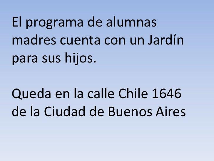 El programa de alumnasmadres cuenta con un Jardínpara sus hijos.Queda en la calle Chile 1646de la Ciudad de Buenos Aires