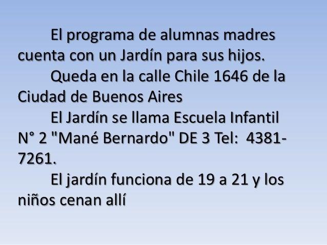 El programa de alumnas madrescuenta con un Jardín para sus hijos.     Queda en la calle Chile 1646 de laCiudad de Buenos A...