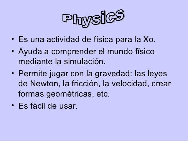 • Es una actividad de física para la Xo.• Ayuda a comprender el mundo físico  mediante la simulación.• Permite jugar con l...