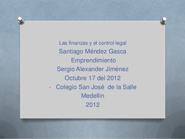 Las finanzas y el control legal   Santiago Méndez Gasca       Emprendimiento  Sergio Alexander Jiménez     Octubre 17 del ...