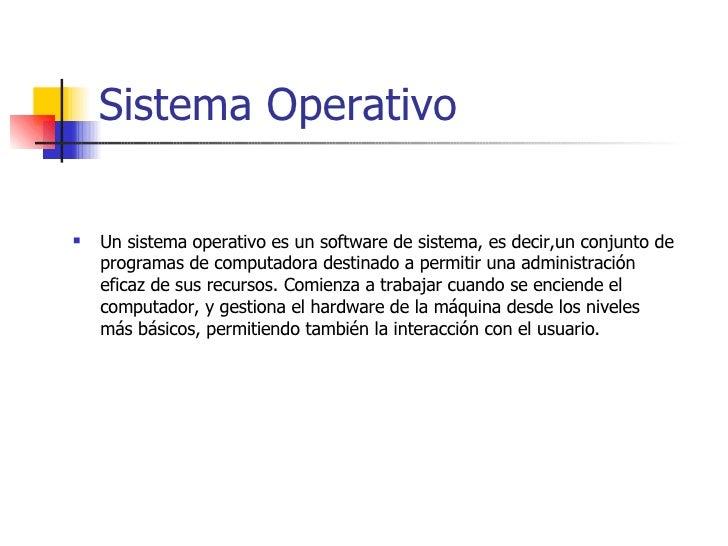 Sistema Operativo <ul><li>Un sistema operativo es un software de sistema, es decir,un conjunto de programas de computadora...