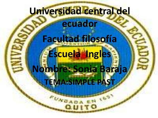 Universidad central del       ecuador  Facultad filosofía    Escuela InglesNombre: Sonia Baraja   TEMA:SIMPLE PAST