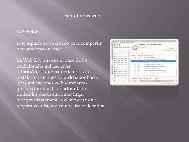 Repositorios webDefiniciónEste espacio se ha creado para compartirherramientas en línea.La Web 2.0. supone el paso de last...