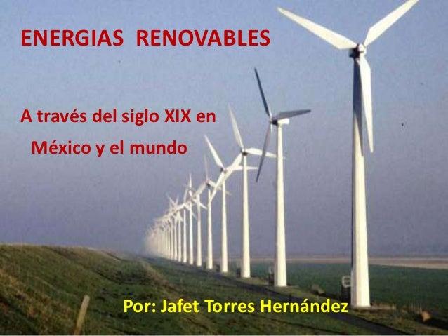 ENERGIAS RENOVABLESA través del siglo XIX en México y el mundo             Por: Jafet Torres Hernández