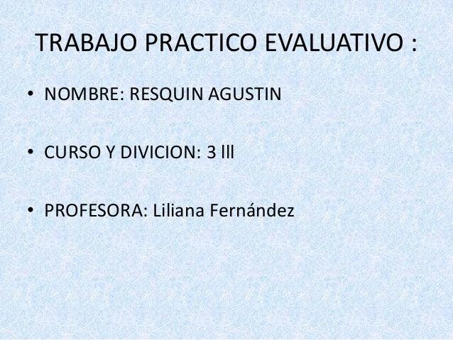 TRABAJO PRACTICO EVALUATIVO :• NOMBRE: RESQUIN AGUSTIN• CURSO Y DIVICION: 3 lll• PROFESORA: Liliana Fernández