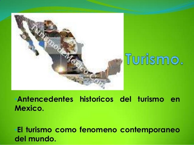 •Antencedentes historicos del turismo enMexico.•El turismo como fenomeno contemporaneodel mundo.