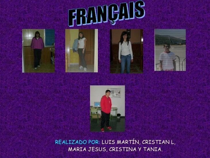 FRANÇAIS REALIZADO POR:  LUIS MARTÍN, CRISTIAN L, MARIA JESUS, CRISTINA Y TANIA.