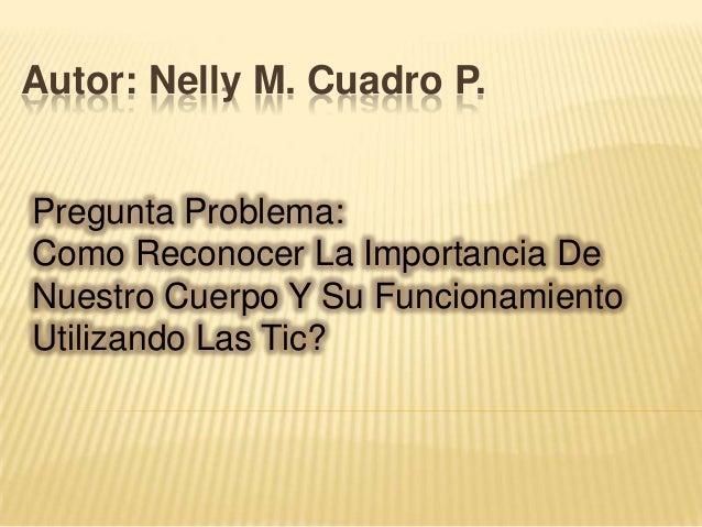 Autor: Nelly M. Cuadro P.Pregunta Problema:Como Reconocer La Importancia DeNuestro Cuerpo Y Su FuncionamientoUtilizando La...
