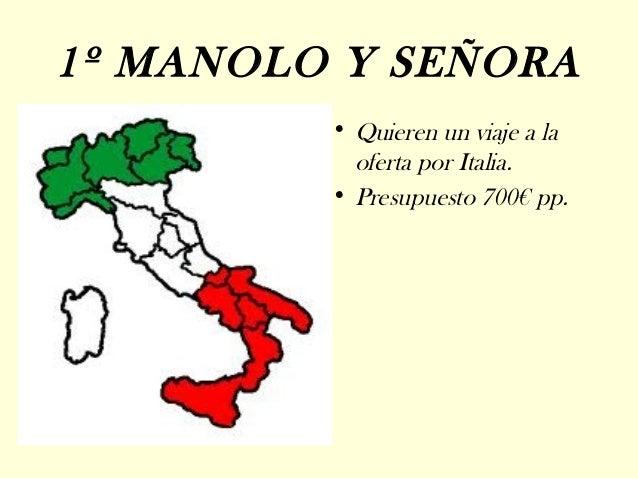 1º MANOLO Y SEÑORA         • Quieren un viaje a la           oferta por Italia.         • Presupuesto 700€ pp.