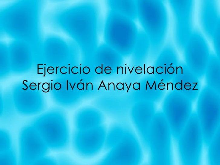 Ejercicio de nivelaci ón Sergio Iván Anaya Méndez