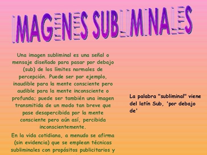 Una imagen subliminal es una señal o mensaje diseñado para pasar por debajo (sub) de los límites normales de percepción. P...