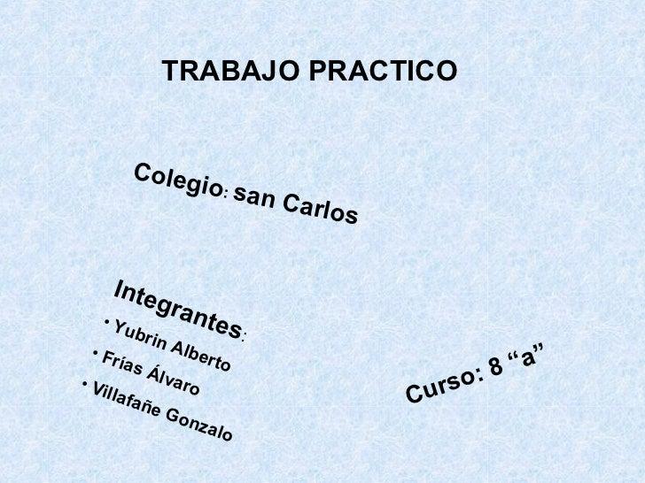 "TRABAJO PRACTICO Colegio :  san Carlos   Curso: 8 ""a""  <ul><li>Integrantes :  </li></ul><ul><li>Yubrin Alberto  </li></ul>..."
