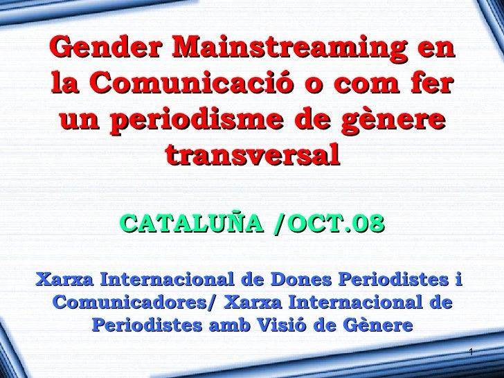 Gender Mainstreaming en  la Comunicació o com fer   un periodisme de gènere         transversal          CATALUÑA /OCT.08 ...