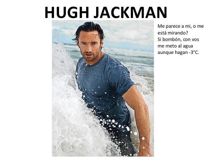 HUGH JACKMAN Me parece a mi, o me está mirando? Si bombón, con vos me meto al agua aunque hagan -3°C.