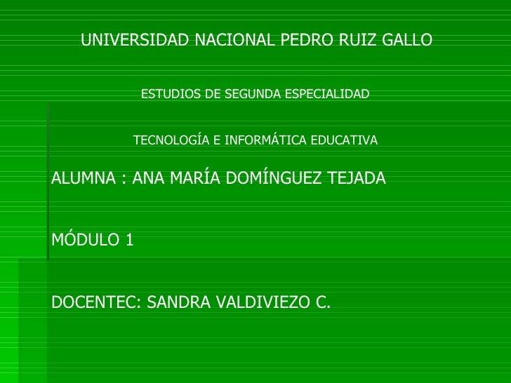 UNIVERSIDAD NACIONAL PEDRO RUIZ GALLO  ESTUDIOS DE SEGUNDA ESPECIALIDAD TECNOLOGÍA E INFORMÁTICA EDUCATIVA ALUMNA : ANA MA...