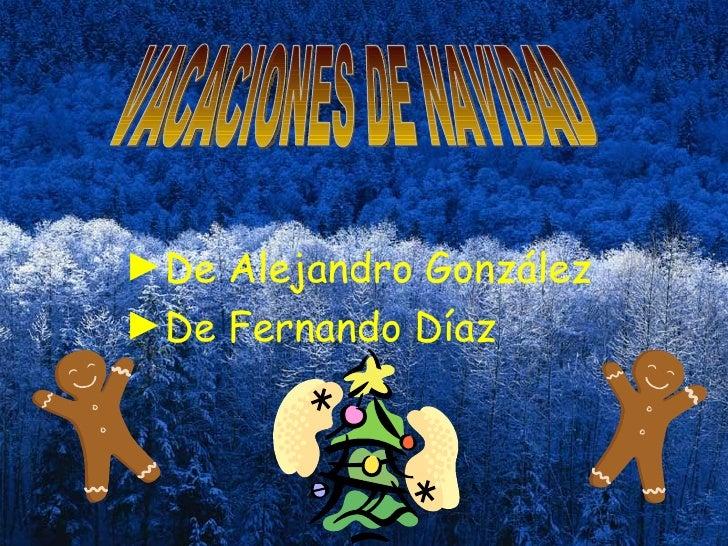 <ul><li>De Alejandro González </li></ul><ul><li>De Fernando Díaz </li></ul>VACACIONES DE NAVIDAD