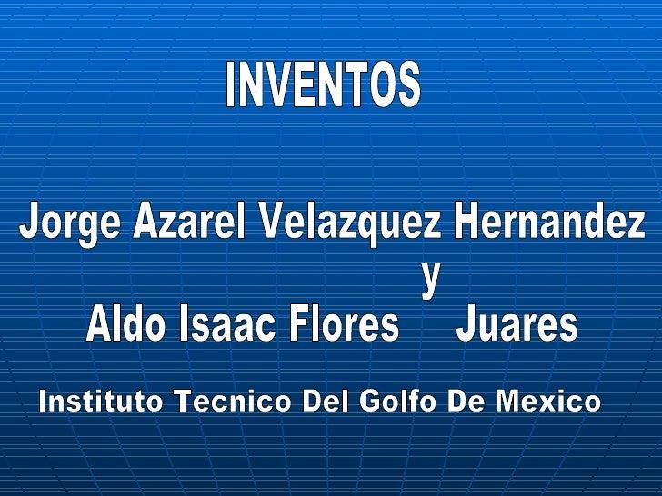 INVENTOS Jorge Azarel Velazquez Hernandez y Aldo Isaac Flores  Juares Instituto Tecnico Del Golfo De Mexico