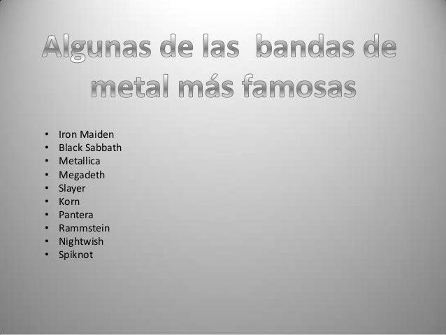 •   Iron Maiden•   Black Sabbath•   Metallica•   Megadeth•   Slayer•   Korn•   Pantera•   Rammstein•   Nightwish•   Spiknot