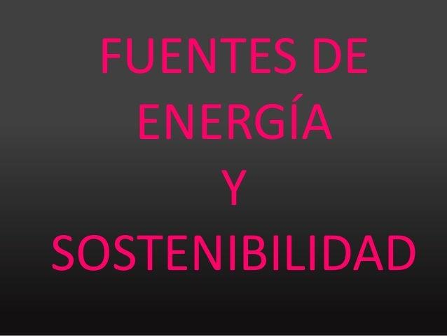 FUENTES DE   ENERGÍA      YSOSTENIBILIDAD