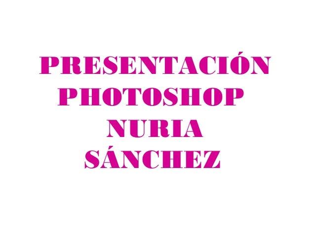 PRESENTACIÓN PHOTOSHOP   NURIA  SÁNCHEZ