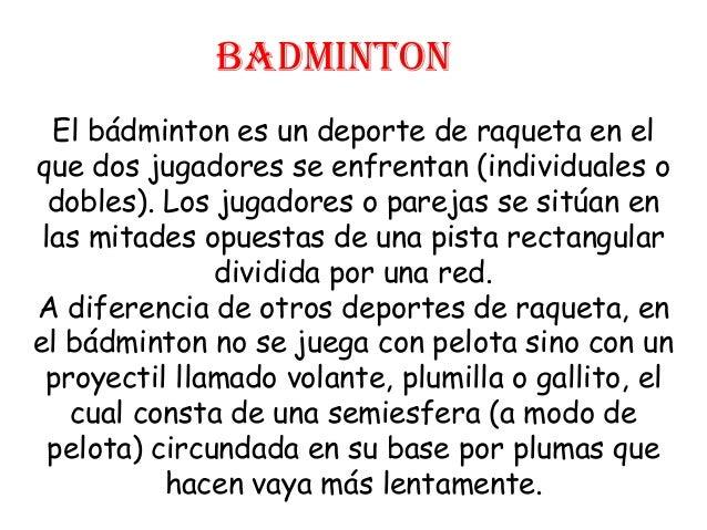 BADMINTON  El bádminton es un deporte de raqueta en elque dos jugadores se enfrentan (individuales o  dobles). Los jugador...