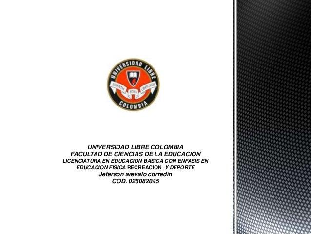 UNIVERSIDAD LIBRE COLOMBIA  FACULTAD DE CIENCIAS DE LA EDUCACIONLICENCIATURA EN EDUCACION BASICA CON ENFASIS EN     EDUCAC...