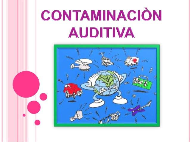 •Se llama contaminación acústica al exceso de sonidoque altera las condiciones normales del ambiente enuna determinada zon...