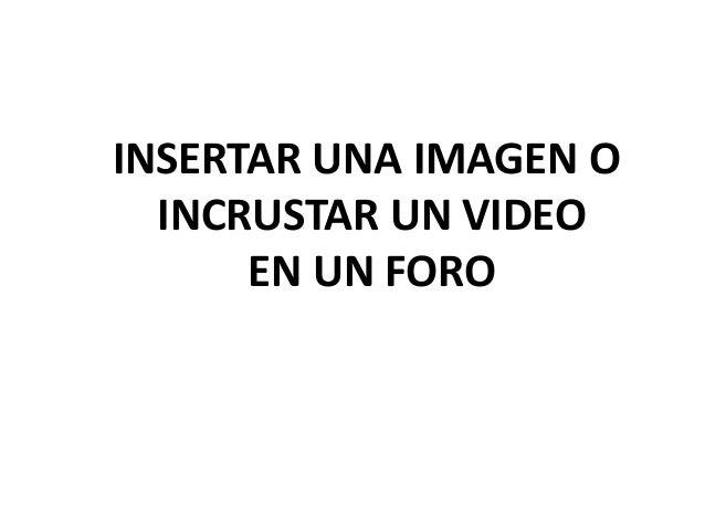 INSERTAR UNA IMAGEN O  INCRUSTAR UN VIDEO      EN UN FORO