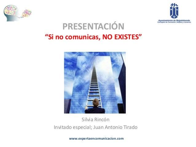 "PRESENTACIÓN""Si no comunicas, NO EXISTES""               Silvia Rincón  Invitado especial; Juan Antonio Tirado         www...."