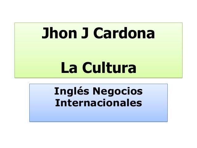 Jhon J Cardona  La Cultura Inglés Negocios Internacionales