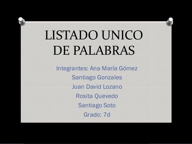 LISTADO UNICO DE PALABRAS Integrantes: Ana María Gómez       Santiago Gonzales       Juan David Lozano         Rosita Quev...